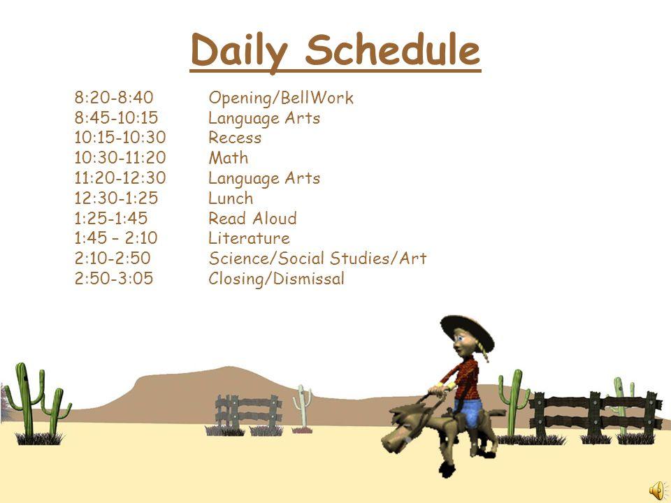 8:20-8:40Opening/BellWork 8:45-10:15Language Arts 10:15-10:30Recess 10:30-11:20Math 11:20-12:30Language Arts 12:30-1:25Lunch 1:25-1:45Read Aloud 1:45 – 2:10Literature 2:10-2:50Science/Social Studies/Art 2:50-3:05Closing/Dismissal Daily Schedule