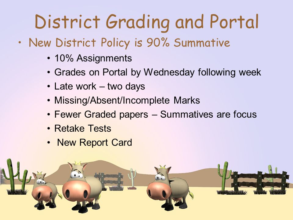 District Grading and Portal New District Policy is 90% Summative 10% Assignments Grades on Portal by Wednesday following week Late work – two days Missing/Absent/Incomplete Marks Fewer Graded papers – Summatives are focus Retake Tests New Report Card