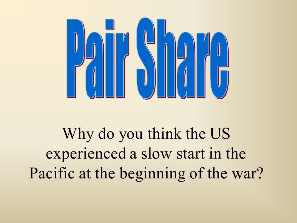 Why do you think the US experienced a slow start in the Pacific at the beginning of the war?