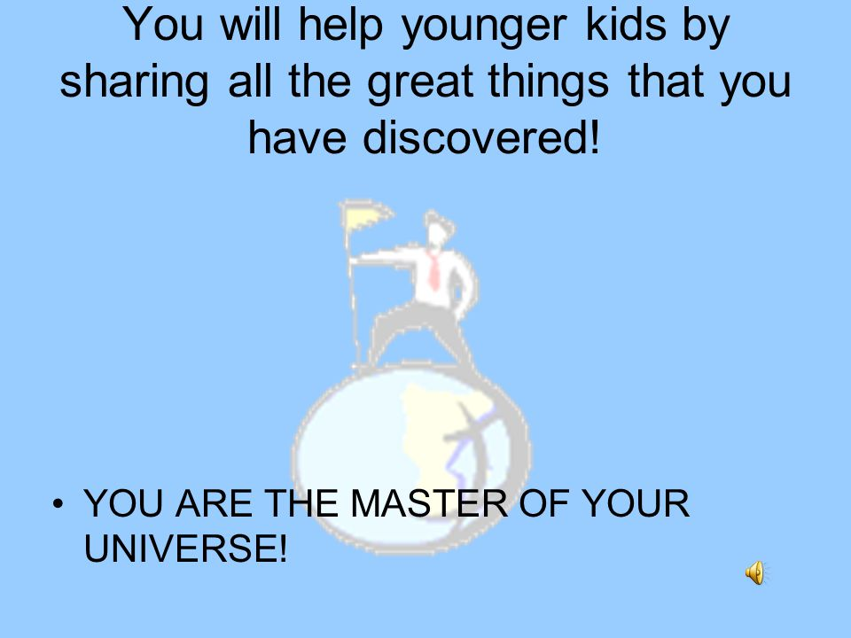 You will help younger kids by sharing all the great things that you have discovered.