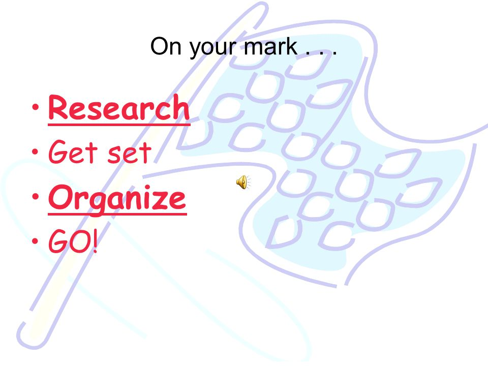 On your mark... Research Get set Organize GO!
