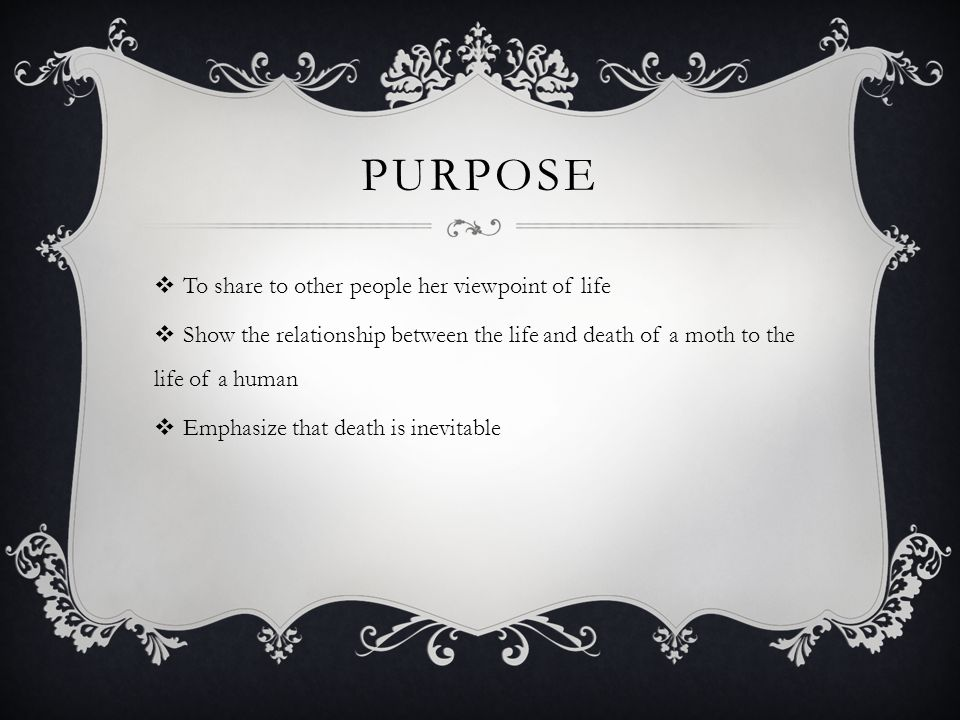PURPOSE  To share to other people her viewpoint of life  Show the relationship between the life and death of a moth to the life of a human  Emphasize that death is inevitable