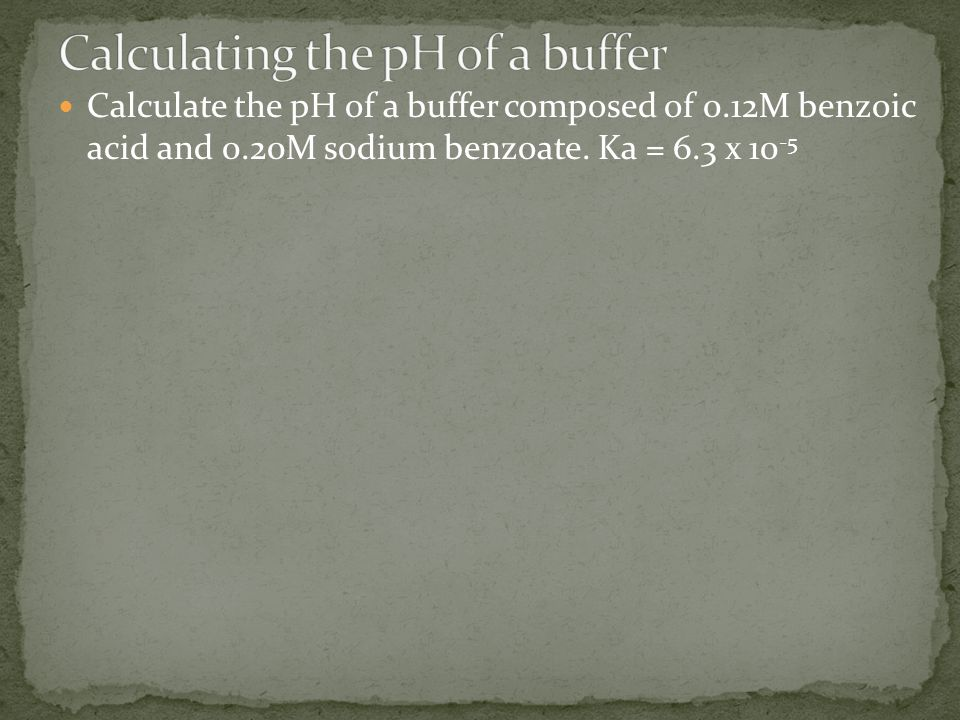 Calculate the pH of a buffer composed of 0.12M benzoic acid and 0.20M sodium benzoate. Ka = 6.3 x 10 -5