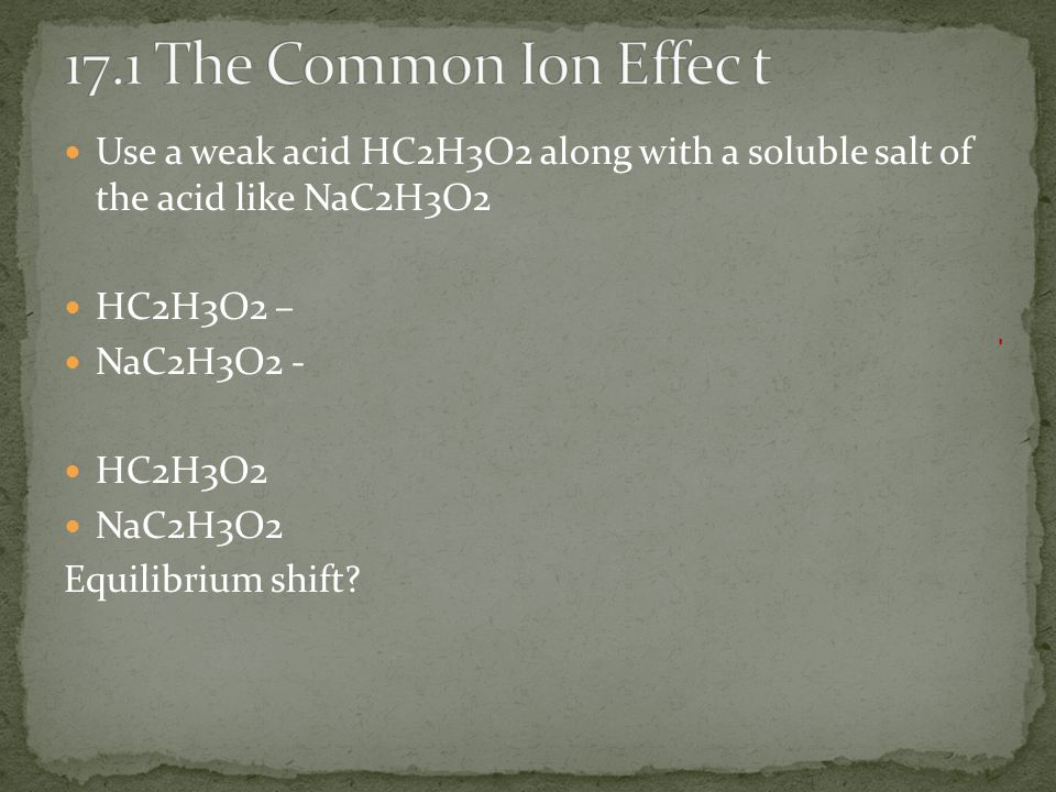 Use a weak acid HC2H3O2 along with a soluble salt of the acid like NaC2H3O2 HC2H3O2 – NaC2H3O2 - HC2H3O2 NaC2H3O2 Equilibrium shift?