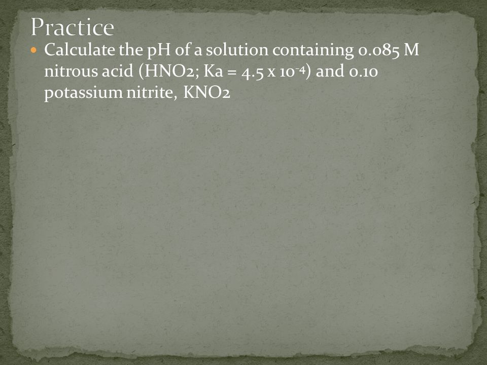 Calculate the pH of a solution containing 0.085 M nitrous acid (HNO2; Ka = 4.5 x 10 -4 ) and 0.10 potassium nitrite, KNO2