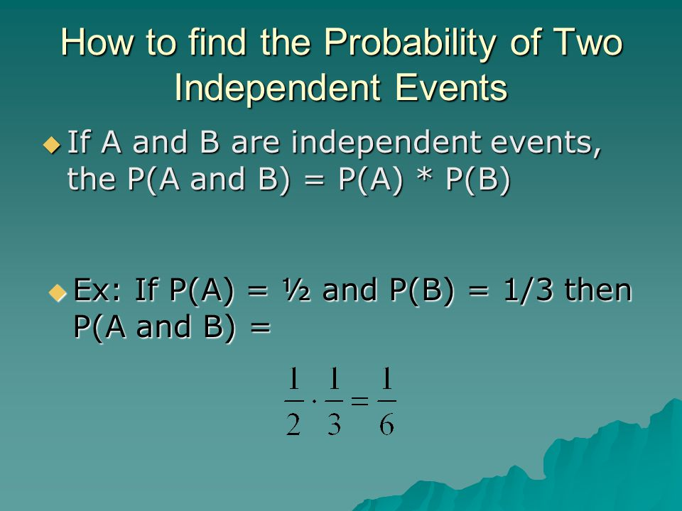 How to find the Probability of Two Independent Events  If A and B are independent events, the P(A and B) = P(A) * P(B)  Ex: If P(A) = ½ and P(B) = 1/3 then P(A and B) =