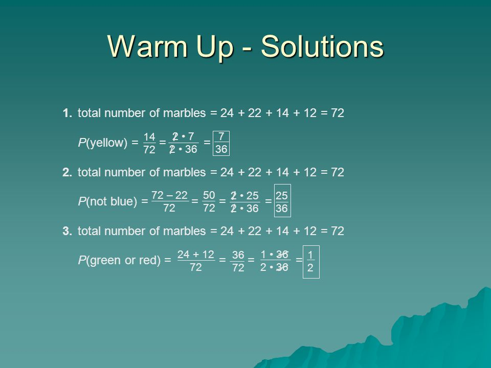 Warm Up - Solutions 1.total number of marbles = 24 + 22 + 14 + 12 = 72 P(yellow) = = = 2.total number of marbles = 24 + 22 + 14 + 12 = 72 P(not blue) = = = = 3.total number of marbles = 24 + 22 + 14 + 12 = 72 P(green or red) = = = = 14 72 72 – 22 72 2 7 2 36 24 + 12 72 7 36 50 72 36 72 2 25 2 36 25 36 1 36 2 36 1212 / / / /