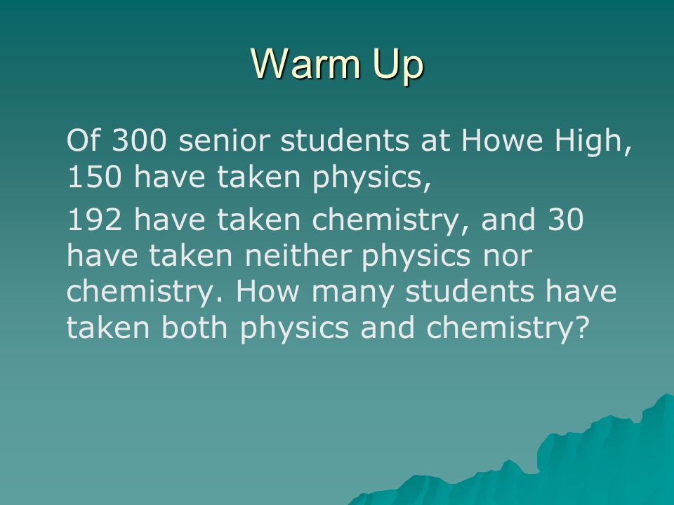 Warm Up Of 300 senior students at Howe High, 150 have taken physics, 192 have taken chemistry, and 30 have taken neither physics nor chemistry.