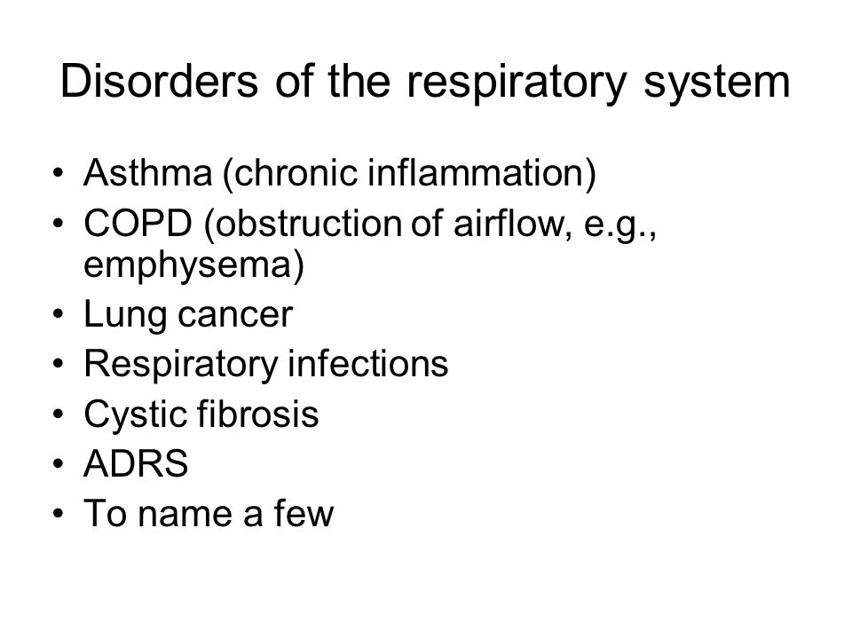 Disorders of the respiratory system Asthma (chronic inflammation) COPD (obstruction of airflow, e.g., emphysema) Lung cancer Respiratory infections Cystic fibrosis ADRS To name a few