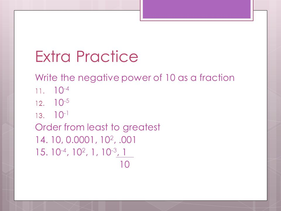Extra Practice Write the negative power of 10 as a fraction 11. 10 -4 12. 10 -5 13. 10 -1 Order from least to greatest 14. 10, 0.0001, 10 2,.001 15. 1