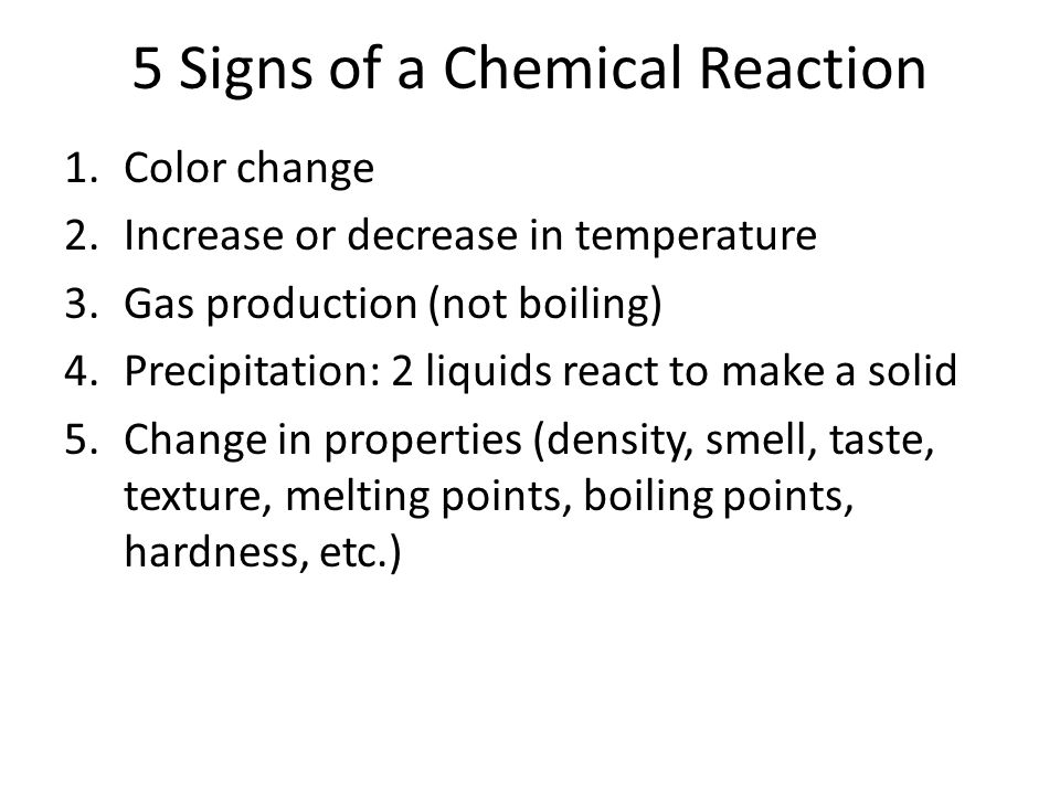 5 Signs of a Chemical Reaction 1.Color change 2.Increase or decrease in temperature 3.Gas production (not boiling) 4.Precipitation: 2 liquids react to make a solid 5.Change in properties (density, smell, taste, texture, melting points, boiling points, hardness, etc.)