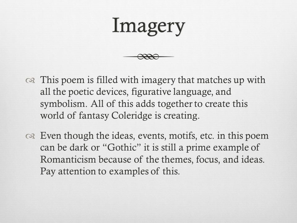 Imagery  This poem is filled with imagery that matches up with all the poetic devices, figurative language, and symbolism. All of this adds together