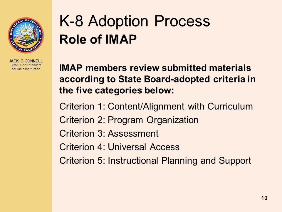 JACK O'CONNELL State Superintendent of Public Instruction 10 K-8 Adoption Process Role of IMAP IMAP members review submitted materials according to State Board-adopted criteria in the five categories below: Criterion 1: Content/Alignment with Curriculum Criterion 2: Program Organization Criterion 3: Assessment Criterion 4: Universal Access Criterion 5: Instructional Planning and Support