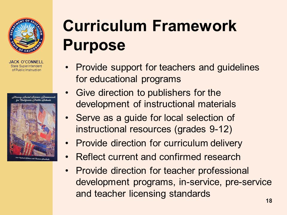 JACK O'CONNELL State Superintendent of Public Instruction 18 Curriculum Framework Purpose Provide support for teachers and guidelines for educational programs Give direction to publishers for the development of instructional materials Serve as a guide for local selection of instructional resources (grades 9-12) Provide direction for curriculum delivery Reflect current and confirmed research Provide direction for teacher professional development programs, in-service, pre-service and teacher licensing standards