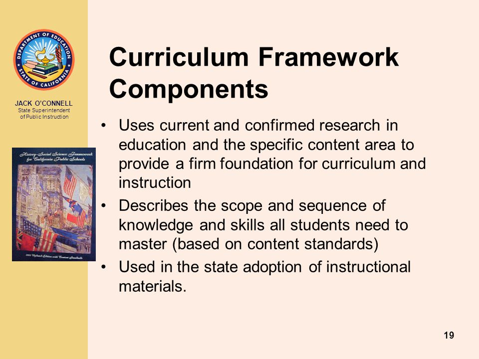JACK O'CONNELL State Superintendent of Public Instruction 19 Curriculum Framework Components Uses current and confirmed research in education and the specific content area to provide a firm foundation for curriculum and instruction Describes the scope and sequence of knowledge and skills all students need to master (based on content standards) Used in the state adoption of instructional materials.
