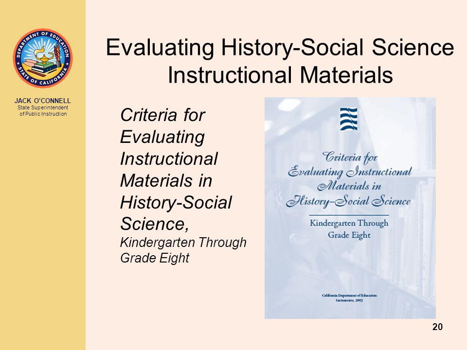 JACK O'CONNELL State Superintendent of Public Instruction 20 Evaluating History-Social Science Instructional Materials Criteria for Evaluating Instructional Materials in History-Social Science, Kindergarten Through Grade Eight