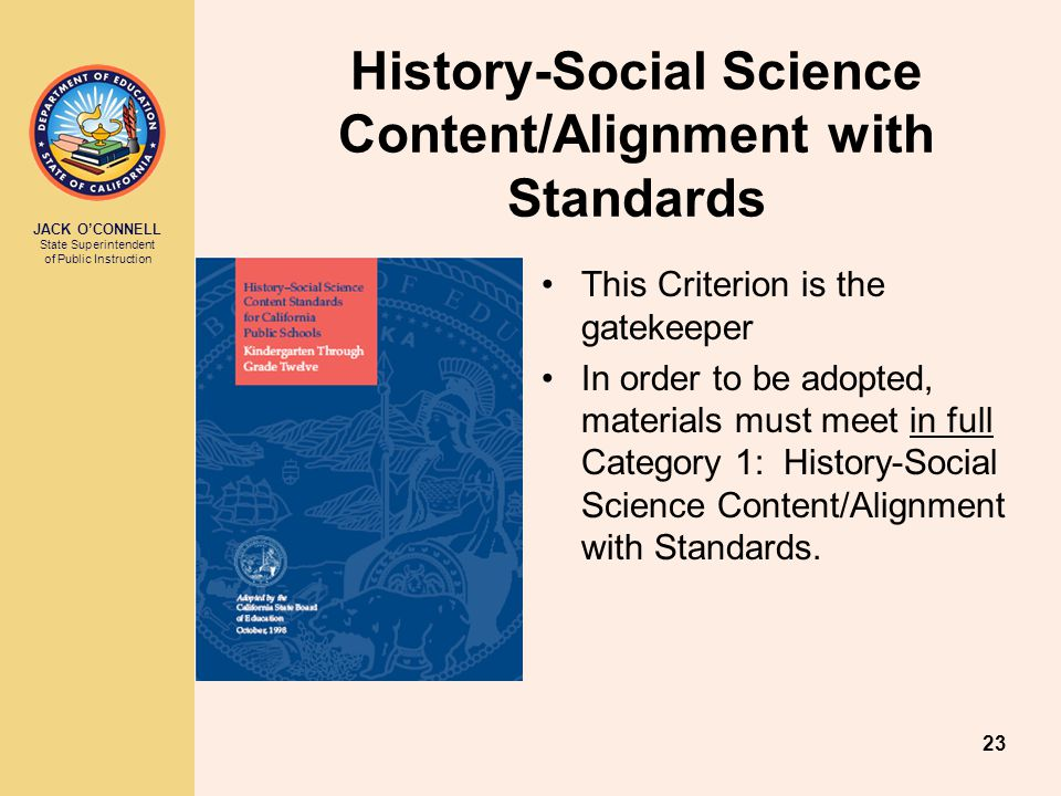 JACK O'CONNELL State Superintendent of Public Instruction 23 This Criterion is the gatekeeper In order to be adopted, materials must meet in full Category 1: History-Social Science Content/Alignment with Standards.
