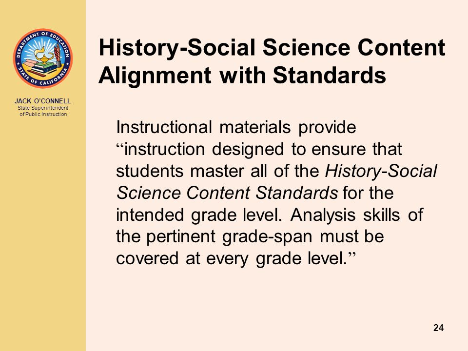 JACK O'CONNELL State Superintendent of Public Instruction 24 Instructional materials provide instruction designed to ensure that students master all of the History-Social Science Content Standards for the intended grade level.