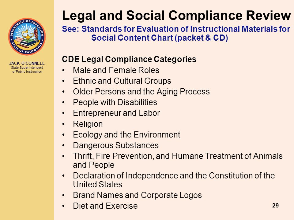 JACK O'CONNELL State Superintendent of Public Instruction 29 Legal and Social Compliance Review See: Standards for Evaluation of Instructional Materials for Social Content Chart (packet & CD) CDE Legal Compliance Categories Male and Female Roles Ethnic and Cultural Groups Older Persons and the Aging Process People with Disabilities Entrepreneur and Labor Religion Ecology and the Environment Dangerous Substances Thrift, Fire Prevention, and Humane Treatment of Animals and People Declaration of Independence and the Constitution of the United States Brand Names and Corporate Logos Diet and Exercise