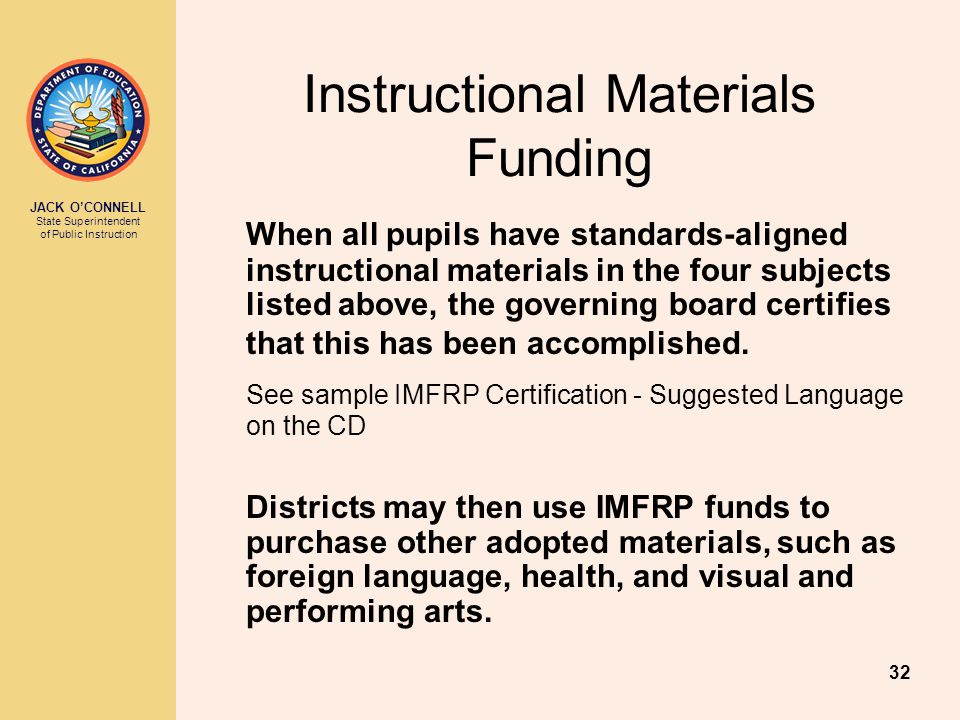 JACK O'CONNELL State Superintendent of Public Instruction 32 Instructional Materials Funding When all pupils have standards-aligned instructional materials in the four subjects listed above, the governing board certifies that this has been accomplished.