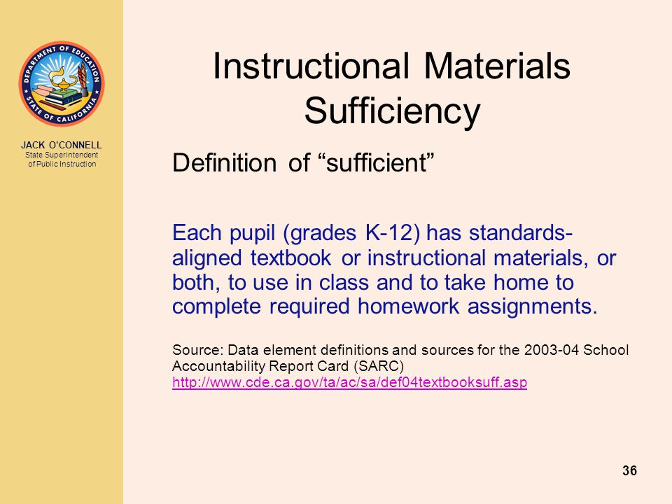JACK O'CONNELL State Superintendent of Public Instruction 36 Instructional Materials Sufficiency Definition of sufficient Each pupil (grades K-12) has standards- aligned textbook or instructional materials, or both, to use in class and to take home to complete required homework assignments.