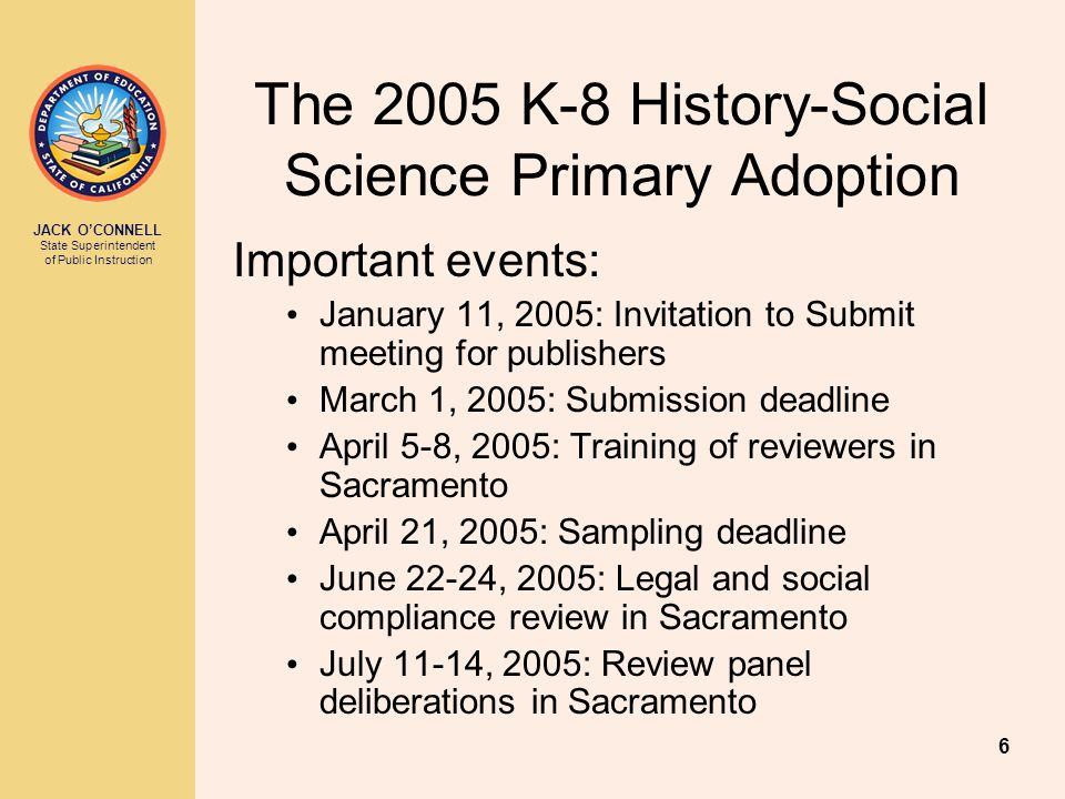 JACK O'CONNELL State Superintendent of Public Instruction 6 The 2005 K-8 History-Social Science Primary Adoption Important events: January 11, 2005: Invitation to Submit meeting for publishers March 1, 2005: Submission deadline April 5-8, 2005: Training of reviewers in Sacramento April 21, 2005: Sampling deadline June 22-24, 2005: Legal and social compliance review in Sacramento July 11-14, 2005: Review panel deliberations in Sacramento