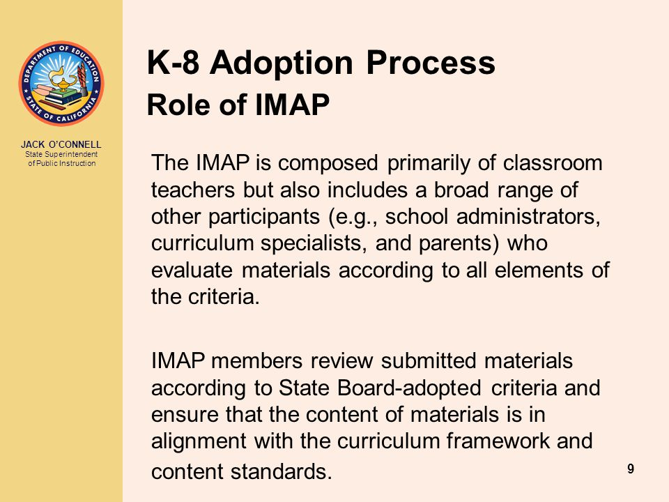 JACK O'CONNELL State Superintendent of Public Instruction 9 K-8 Adoption Process Role of IMAP The IMAP is composed primarily of classroom teachers but also includes a broad range of other participants (e.g., school administrators, curriculum specialists, and parents) who evaluate materials according to all elements of the criteria.