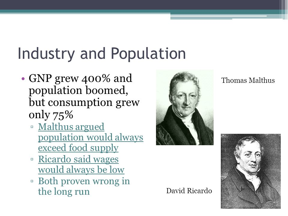 Industry and Population GNP grew 400% and population boomed, but consumption grew only 75% ▫Malthus argued population would always exceed food supply ▫Ricardo said wages would always be low ▫Both proven wrong in the long run Thomas Malthus David Ricardo