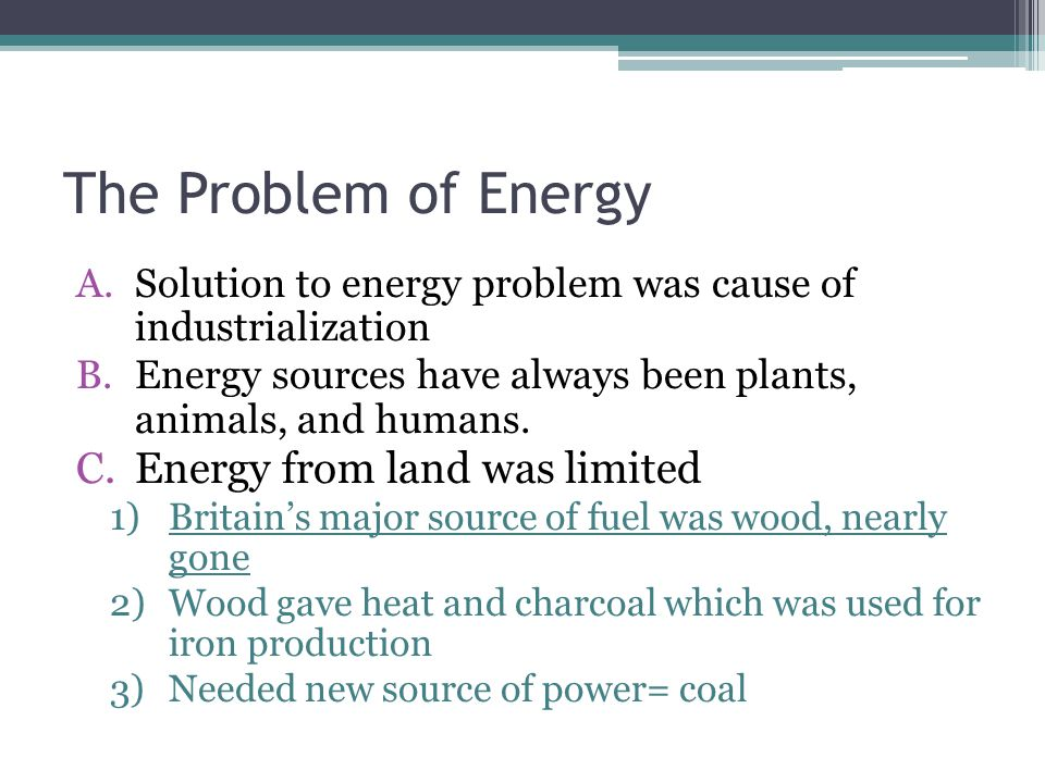 The Problem of Energy A.Solution to energy problem was cause of industrialization B.Energy sources have always been plants, animals, and humans.
