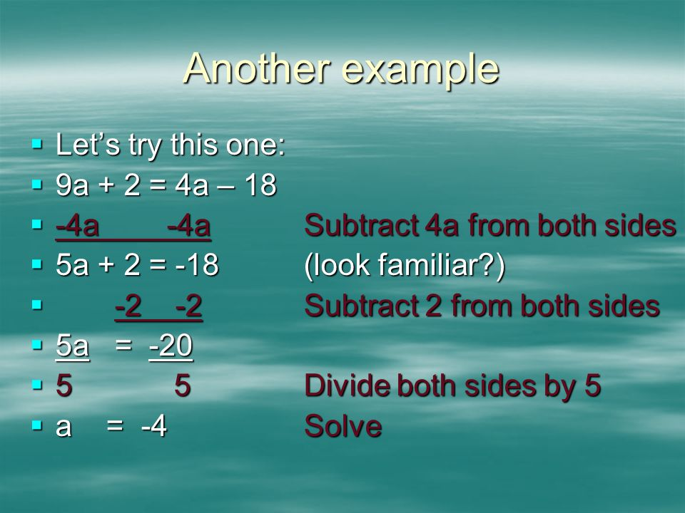 Another example  Let's try this one:  9a + 2 = 4a – 18  -4a -4aSubtract 4a from both sides  5a + 2 = -18(look familiar?)  -2 -2Subtract 2 from bo