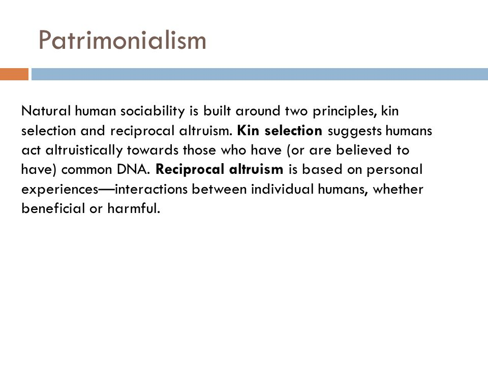 Patrimonialism Natural human sociability is built around two principles, kin selection and reciprocal altruism.