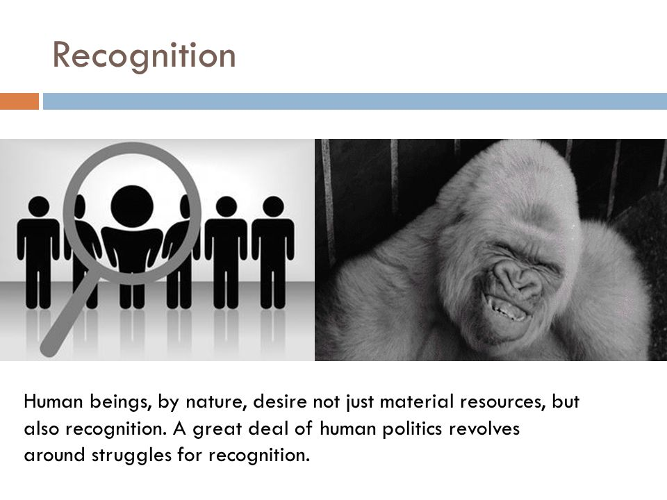 Recognition Human beings, by nature, desire not just material resources, but also recognition.
