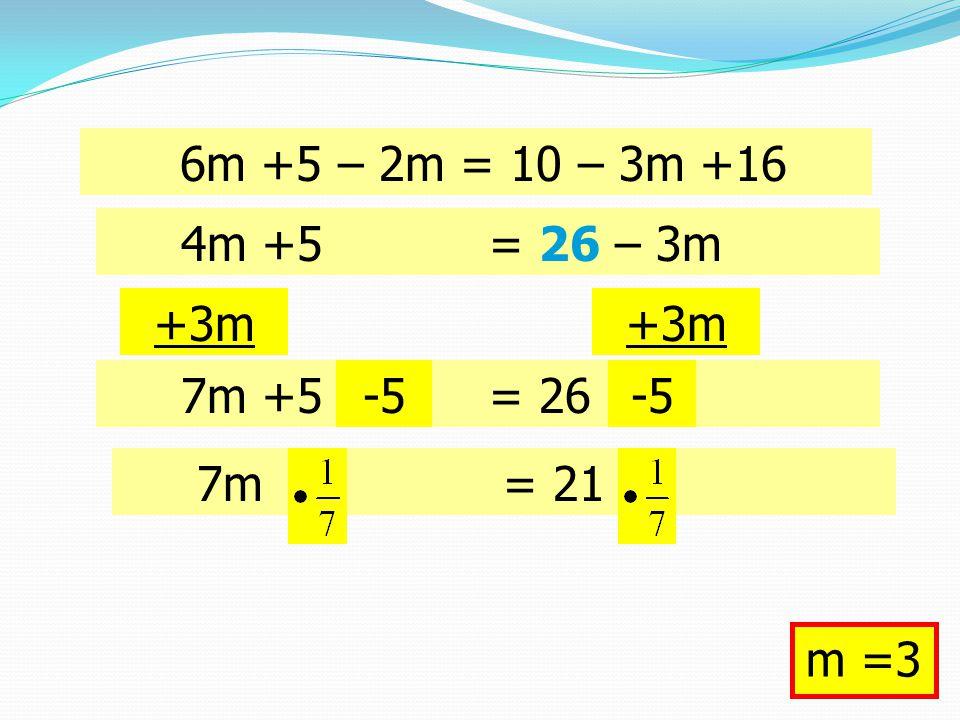 6m +5 – 2m = 10 – 3m +16 +3m 4m +5 = 26 – 3m 7m +5 = 26-5 7m = 21 m =3