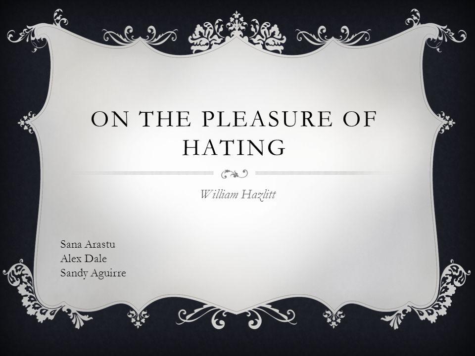 ON THE PLEASURE OF HATING William Hazlitt Sana Arastu Alex Dale Sandy Aguirre
