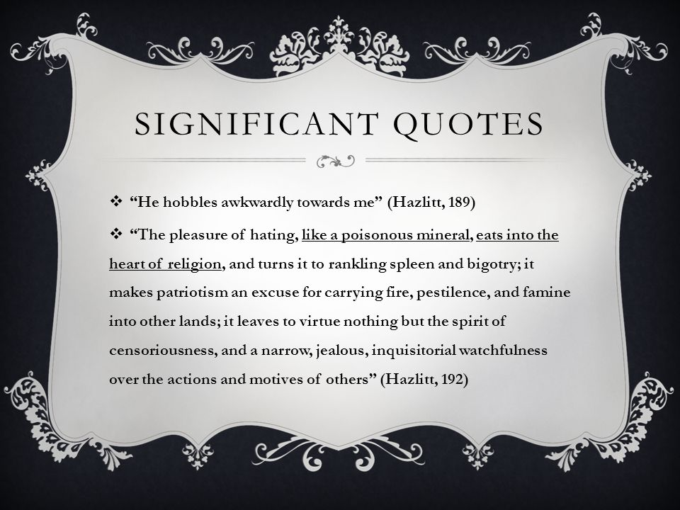 SIGNIFICANT QUOTES  He hobbles awkwardly towards me (Hazlitt, 189)  The pleasure of hating, like a poisonous mineral, eats into the heart of religion, and turns it to rankling spleen and bigotry; it makes patriotism an excuse for carrying fire, pestilence, and famine into other lands; it leaves to virtue nothing but the spirit of censoriousness, and a narrow, jealous, inquisitorial watchfulness over the actions and motives of others (Hazlitt, 192)