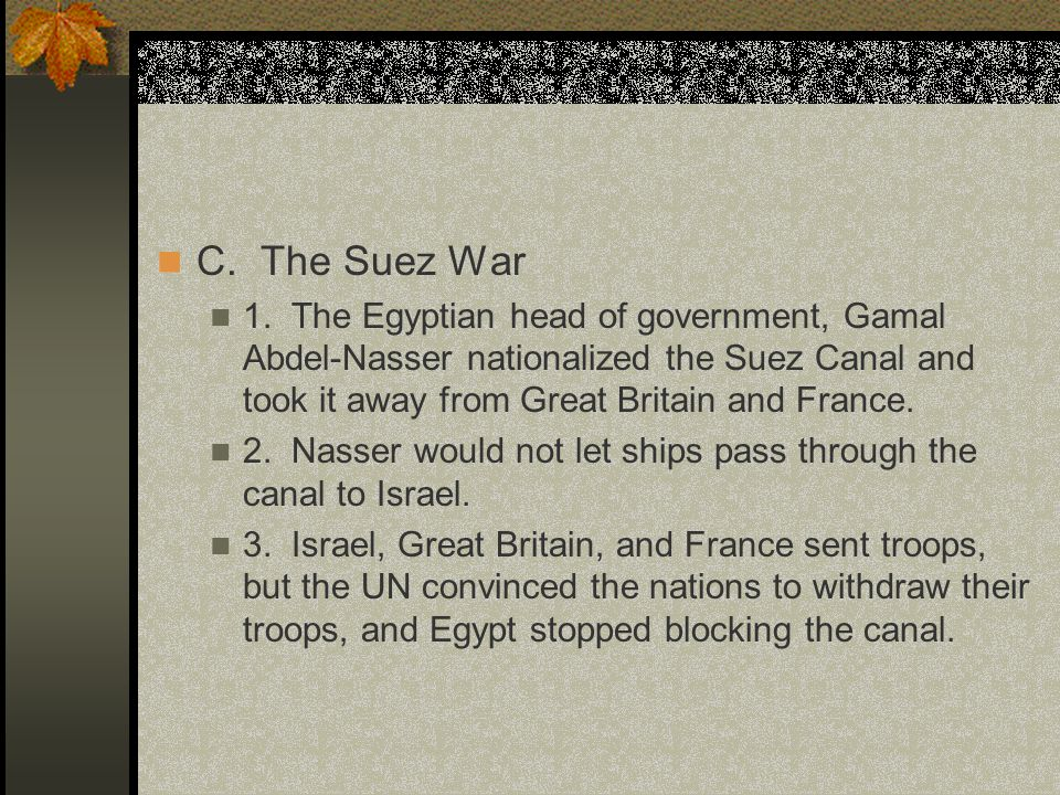 C. The Suez War 1. The Egyptian head of government, Gamal Abdel-Nasser nationalized the Suez Canal and took it away from Great Britain and France. 2.