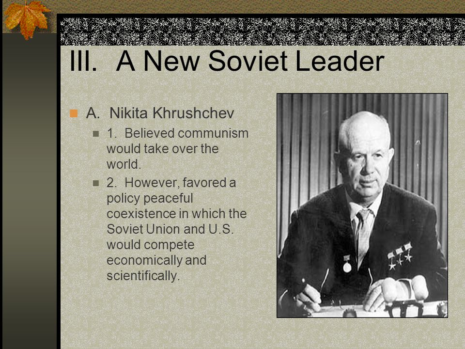 III.A New Soviet Leader A. Nikita Khrushchev 1. Believed communism would take over the world.