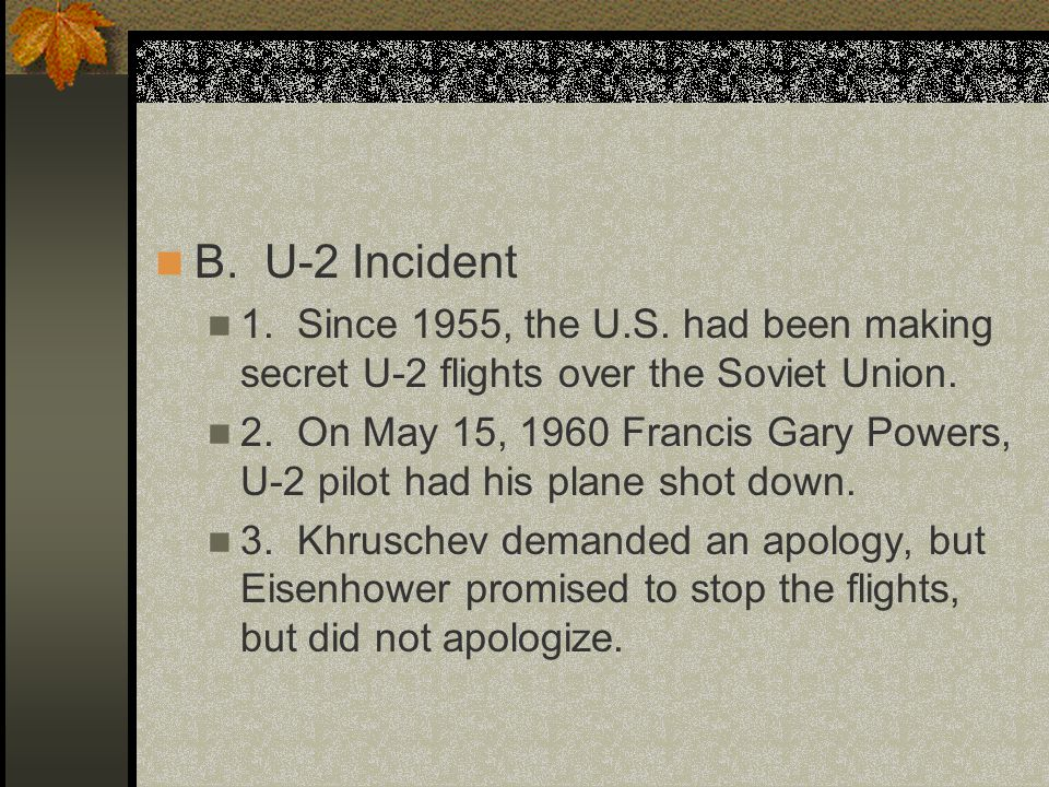 B. U-2 Incident 1. Since 1955, the U.S. had been making secret U-2 flights over the Soviet Union. 2. On May 15, 1960 Francis Gary Powers, U-2 pilot ha