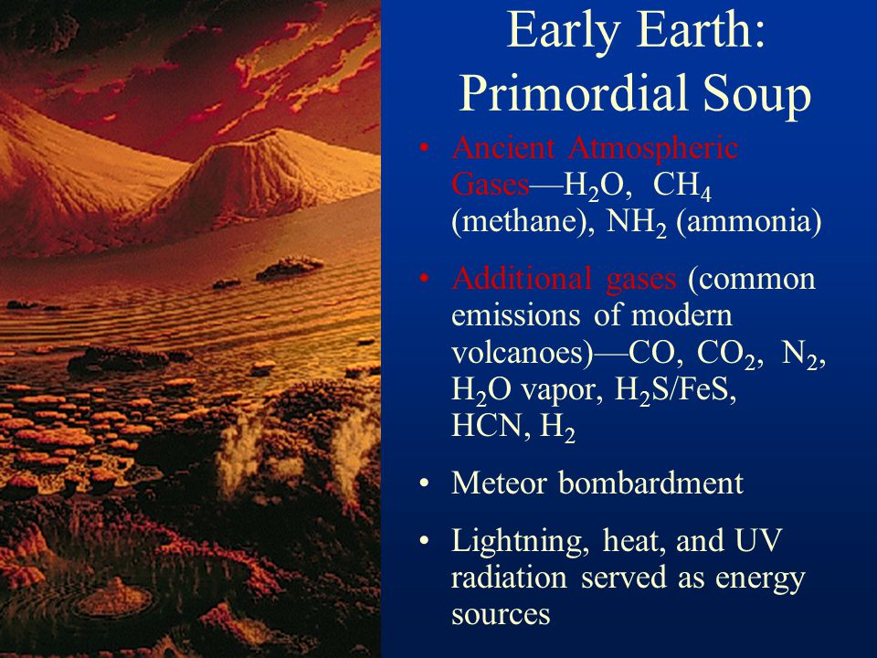 Early Earth: Primordial Soup Ancient Atmospheric Gases—H 2 O, CH 4 (methane), NH 2 (ammonia) Additional gases (common emissions of modern volcanoes)—C
