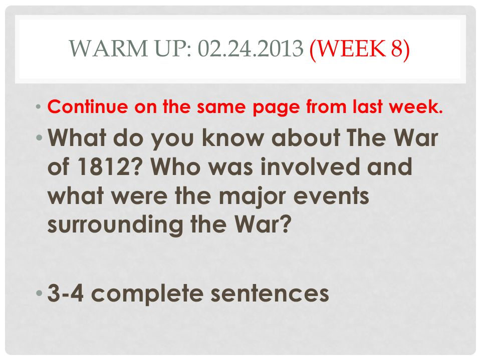 WARM UP: 02.24.2013 (WEEK 8) Continue on the same page from last week. What do you know about The War of 1812? Who was involved and what were the majo