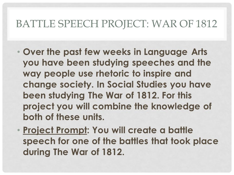 BATTLE SPEECH PROJECT: WAR OF 1812 Over the past few weeks in Language Arts you have been studying speeches and the way people use rhetoric to inspire