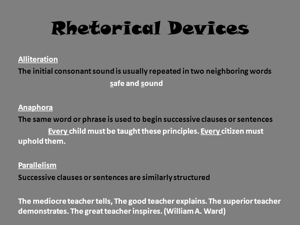 Rhetorical Devices Alliteration The initial consonant sound is usually repeated in two neighboring words safe and sound Anaphora The same word or phra