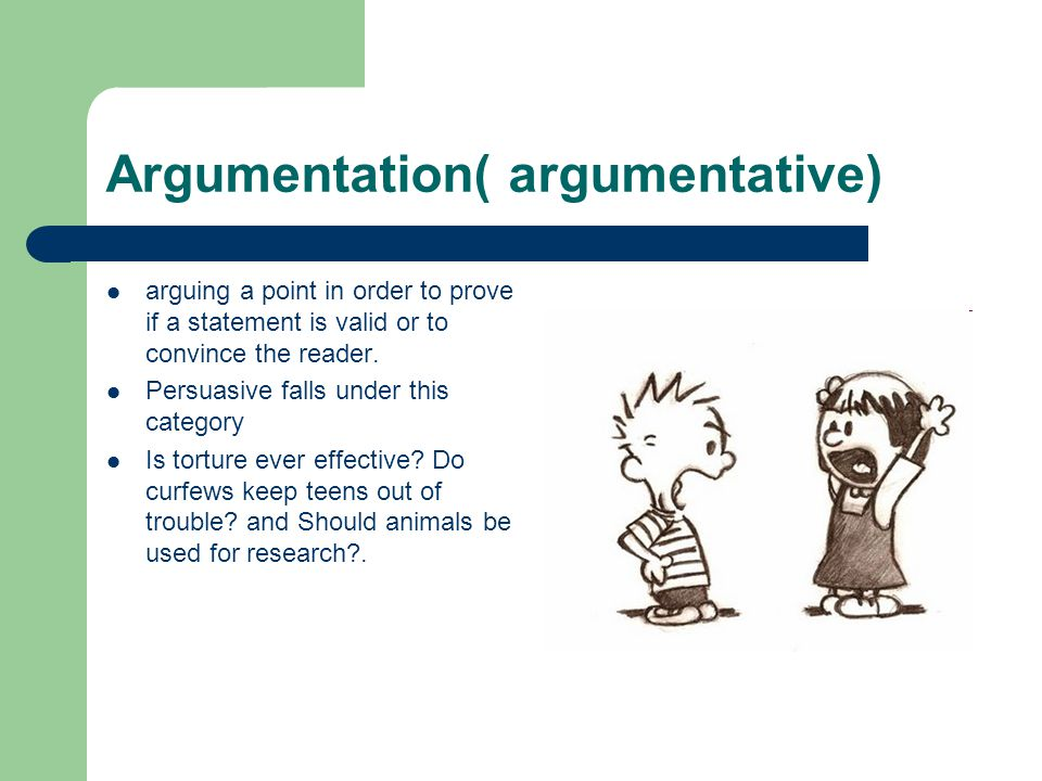 Argumentation( argumentative) arguing a point in order to prove if a statement is valid or to convince the reader.