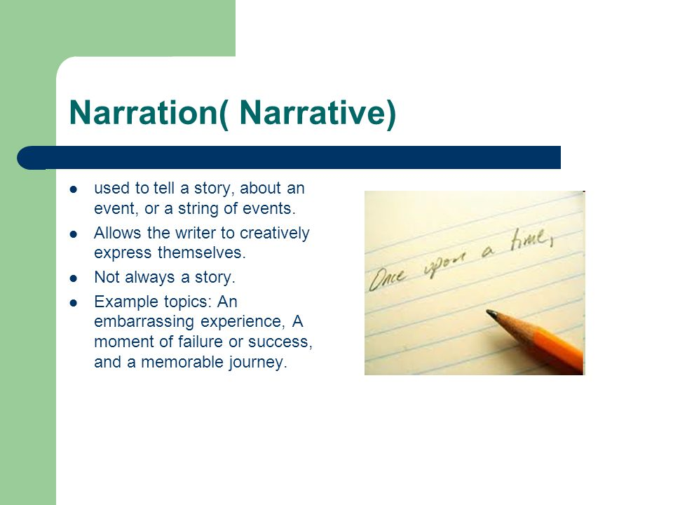 Narration( Narrative) used to tell a story, about an event, or a string of events.