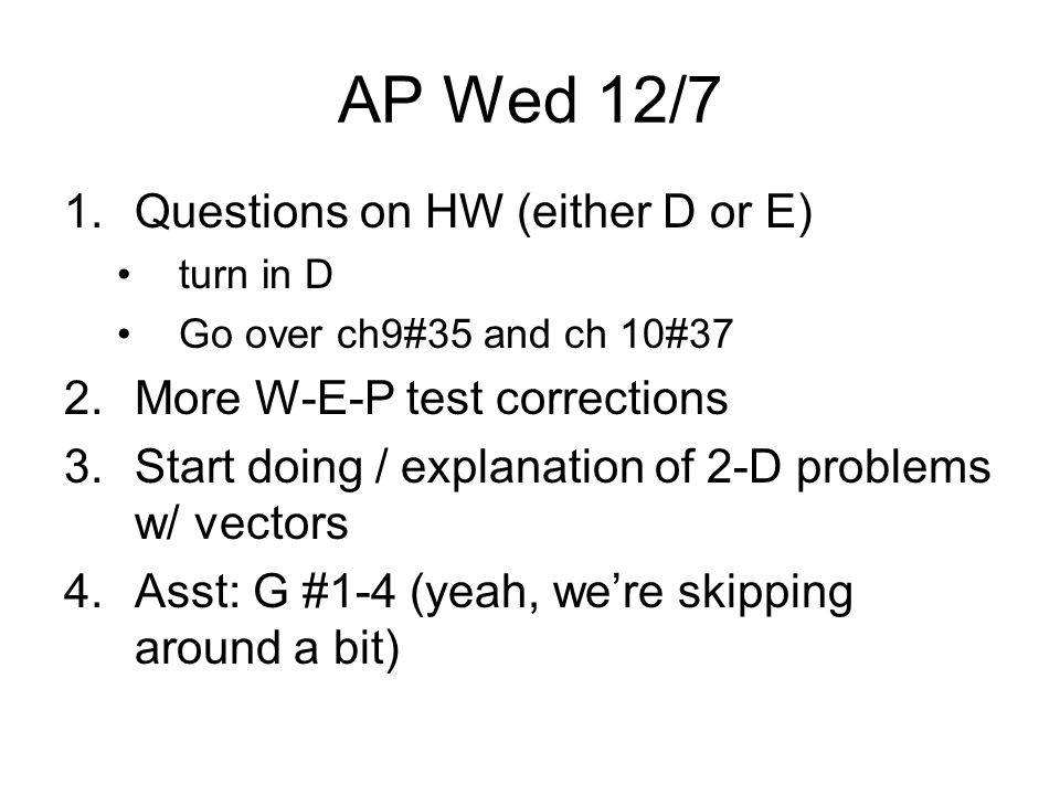 1.Questions on HW (either D or E) turn in D Go over ch9#35 and ch 10#37 2.More W-E-P test corrections 3.Start doing / explanation of 2-D problems w/ vectors 4.Asst: G #1-4 (yeah, we're skipping around a bit) AP Wed 12/7