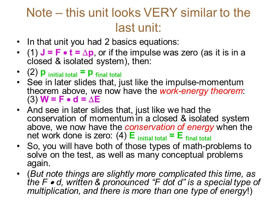 Note – this unit looks VERY similar to the last unit: In that unit you had 2 basics equations: (1) J = F  t =  p, or if the impulse was zero (as it is in a closed & isolated system), then: (2) p initial total = p final total See in later slides that, just like the impulse-momentum theorem above, we now have the work-energy theorem: (3) W = F  d =  E And see in later slides that, just like we had the conservation of momentum in a closed & isolated system above, we now have the conservation of energy when the net work done is zero: (4) E initial total = E final total So, you will have both of those types of math-problems to solve on the test, as well as many conceptual problems again.