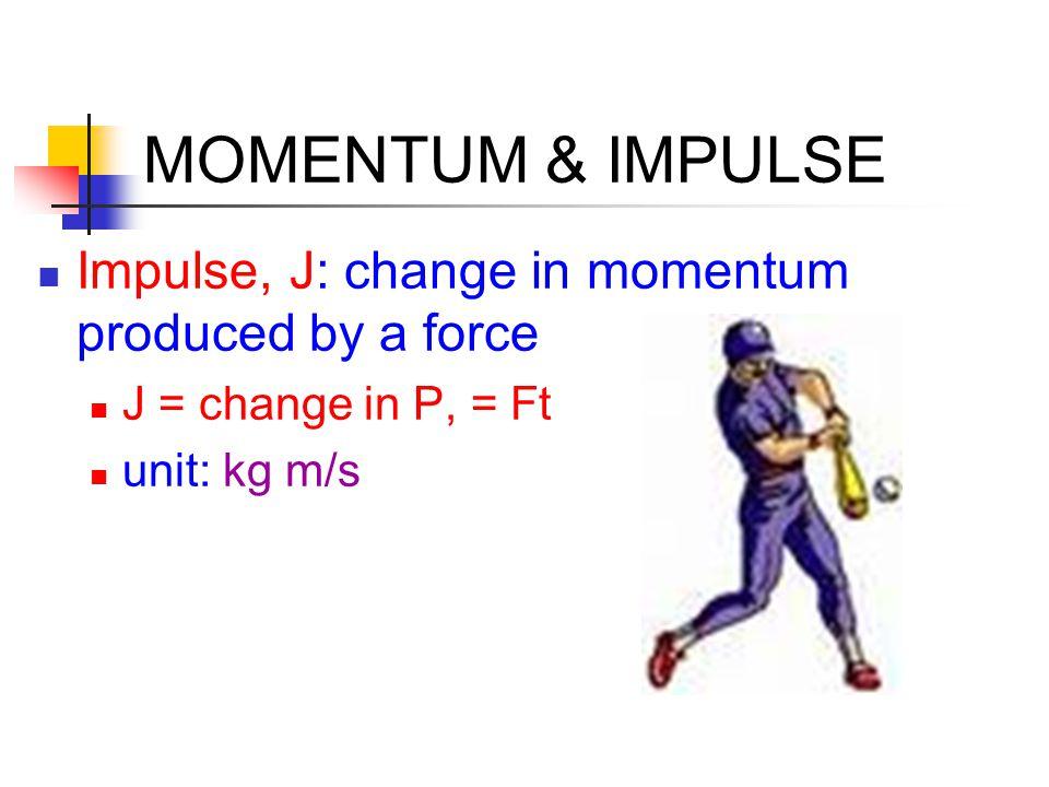 MOMENTUM & IMPULSE Impulse, J: change in momentum produced by a force J = change in P, = Ft unit: kg m/s