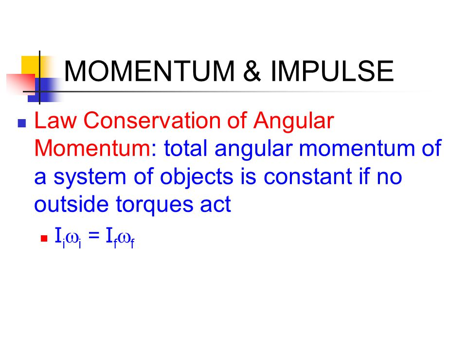 MOMENTUM & IMPULSE Law Conservation of Angular Momentum: total angular momentum of a system of objects is constant if no outside torques act I i  i 