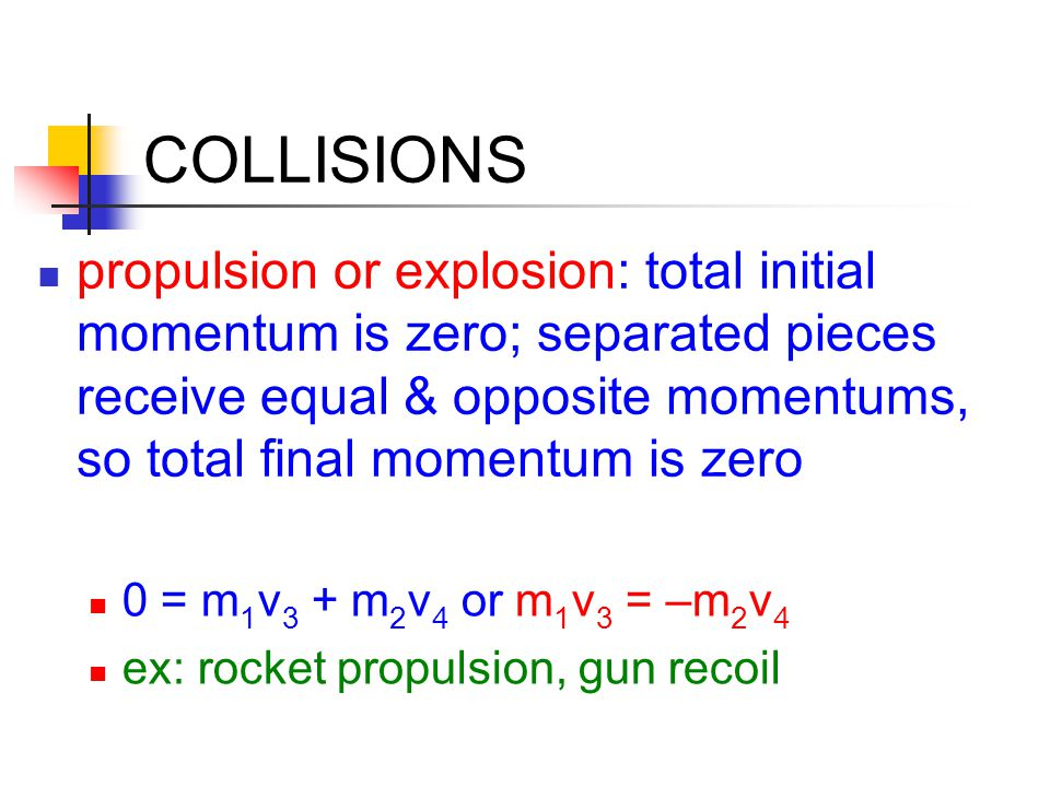 COLLISIONS propulsion or explosion: total initial momentum is zero; separated pieces receive equal & opposite momentums, so total final momentum is ze