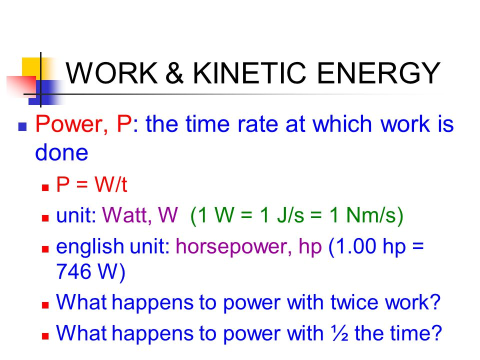 WORK & KINETIC ENERGY Power, P: the time rate at which work is done P = W/t unit: Watt, W (1 W = 1 J/s = 1 Nm/s) english unit: horsepower, hp (1.00 hp
